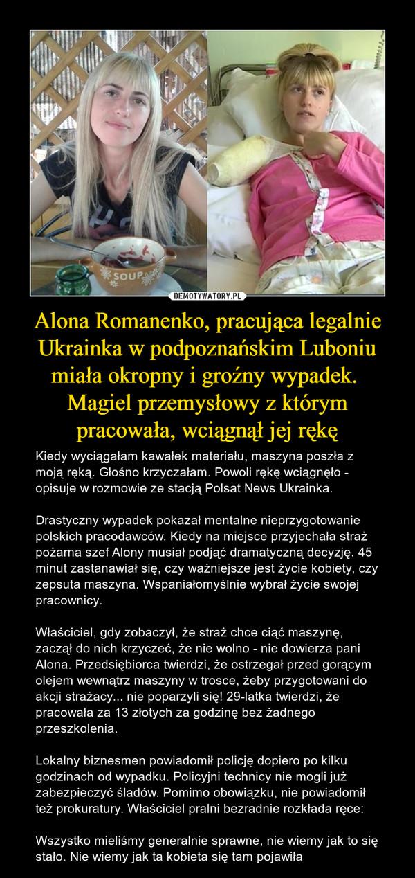 Alona Romanenko, pracująca legalnie Ukrainka w podpoznańskim Luboniu miała okropny i groźny wypadek. Magiel przemysłowy z którym pracowała, wciągnął jej rękę – Kiedy wyciągałam kawałek materiału, maszyna poszła z moją ręką. Głośno krzyczałam. Powoli rękę wciągnęło - opisuje w rozmowie ze stacją Polsat News Ukrainka. Drastyczny wypadek pokazał mentalne nieprzygotowanie polskich pracodawców. Kiedy na miejsce przyjechała straż pożarna szef Alony musiał podjąć dramatyczną decyzję. 45 minut zastanawiał się, czy ważniejsze jest życie kobiety, czy zepsuta maszyna. Wspaniałomyślnie wybrał życie swojej pracownicy.Właściciel, gdy zobaczył, że straż chce ciąć maszynę, zaczął do nich krzyczeć, że nie wolno - nie dowierza pani Alona. Przedsiębiorca twierdzi, że ostrzegał przed gorącym olejem wewnątrz maszyny w trosce, żeby przygotowani do akcji strażacy... nie poparzyli się! 29-latka twierdzi, że pracowała za 13 złotych za godzinę bez żadnego przeszkolenia.Lokalny biznesmen powiadomił policję dopiero po kilku godzinach od wypadku. Policyjni technicy nie mogli już zabezpieczyć śladów. Pomimo obowiązku, nie powiadomił też prokuratury. Właściciel pralni bezradnie rozkłada ręce:Wszystko mieliśmy generalnie sprawne, nie wiemy jak to się stało. Nie wiemy jak ta kobieta się tam pojawiła