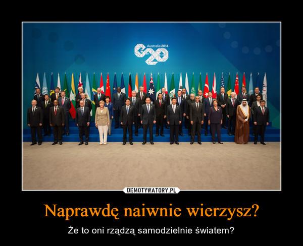 Naprawdę naiwnie wierzysz? – Że to oni rządzą samodzielnie światem?