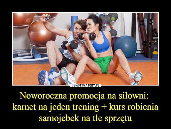 Noworoczna promocja na siłowni: karnet na jeden trening + kurs robienia samojebek na tle sprzętu –