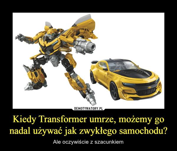 Kiedy Transformer umrze, możemy go nadal używać jak zwykłego samochodu? – Ale oczywiście z szacunkiem