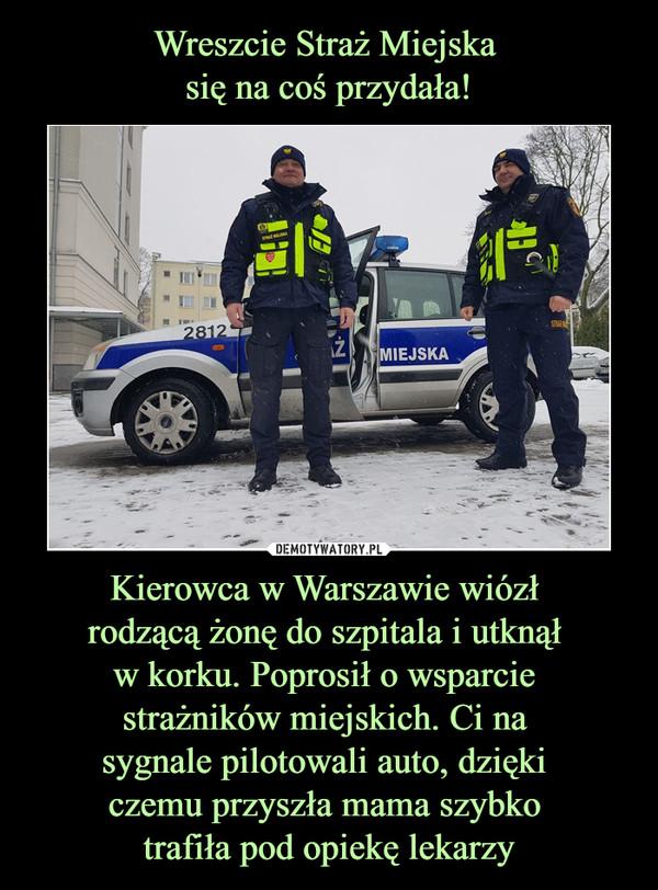 Kierowca w Warszawie wiózł rodzącą żonę do szpitala i utknął w korku. Poprosił o wsparcie strażników miejskich. Ci na sygnale pilotowali auto, dzięki czemu przyszła mama szybko trafiła pod opiekę lekarzy –