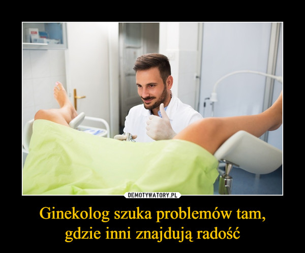 Ginekolog szuka problemów tam,gdzie inni znajdują radość –