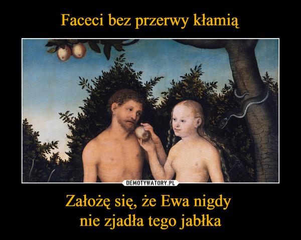 Założę się, że Ewa nigdy nie zjadła tego jabłka –