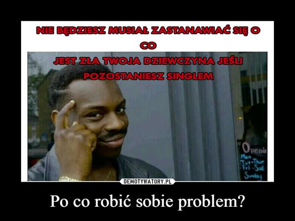 Po co robić sobie problem? –
