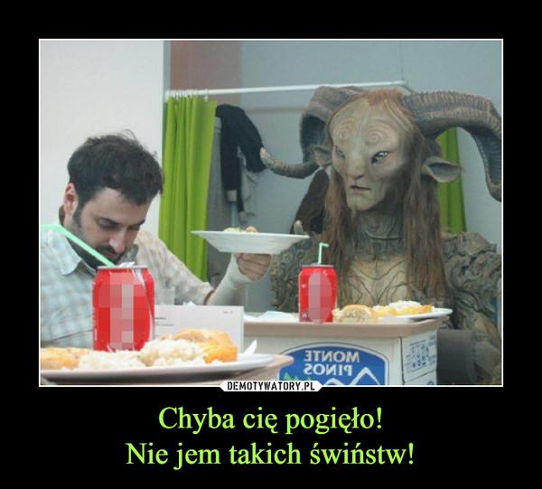 Chyba cię pogięło!Nie jem takich świństw! –