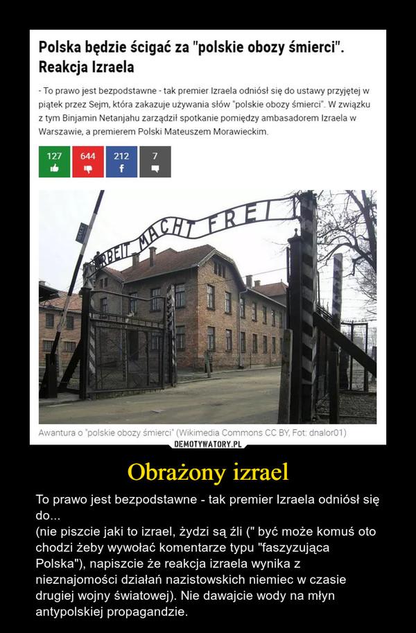 """Obrażony izrael – To prawo jest bezpodstawne - tak premier Izraela odniósł się do...(nie piszcie jaki to izrael, żydzi są źli ("""" być może komuś oto chodzi żeby wywołać komentarze typu """"faszyzująca Polska""""), napiszcie że reakcja izraela wynika z nieznajomości działań nazistowskich niemiec w czasie drugiej wojny światowej). Nie dawajcie wody na młyn antypolskiej propagandzie."""