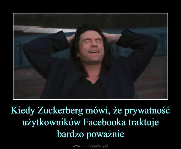 Kiedy Zuckerberg mówi, że prywatność użytkowników Facebooka traktuje bardzo poważnie –