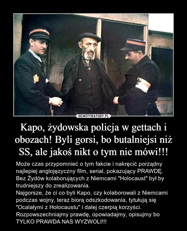 """Kapo, żydowska policja w gettach i obozach! Byli gorsi, bo butalniejsi niż SS, ale jakoś nikt o tym nie mówi!!! – Może czas przypomnieć o tym fakcie i nakręcić porządny najlepiej anglojęzyczny film, serial, pokazujący PRAWDĘ. Bez Żydów kolaborujących z Niemcami """"Holocaust"""" był by trudniejszy do zrealizowania. Najgorsze, że ci co byli Kapo, czy kolaborowali z Niemcami podczas wojny, teraz biorą odszkodowania, tytułują się """"Ocalałymi z Holocaustu"""" i dalej czerpią korzyści. Rozpowszechniajmy prawdę, opowiadajmy, opisujmy bo TYLKO PRAWDA NAS WYZWOLI!!!"""