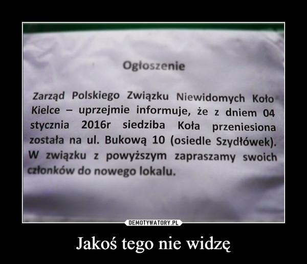 Jakoś tego nie widzę –  OgloszenieZarząd Polskiego Związku Niewidomych KołoKielce uprzejmie informuje, że z dniem 04stycznia 2016r siedziba Koła przeniesionazostała na ul. Bukową 10 (osiedle Szydłówek).W związku z powyższym zapraszamy swoichczłonków do nowego lokalu.