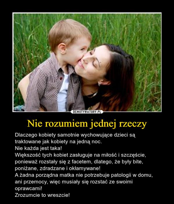 Nie rozumiem jednej rzeczy – Dlaczego kobiety samotnie wychowujące dzieci są traktowane jak kobiety na jedną noc. Nie każda jest taka! Większość tych kobiet zasługuje na miłość i szczęście, ponieważ rozstały się z facetem, dlatego, że były bite, poniżane, zdradzane i okłamywane!A żadna porządna matka nie potrzebuje patologii w domu, ani przemocy, więc musiały się rozstać ze swoimi oprawcami! Zrozumcie to wreszcie!