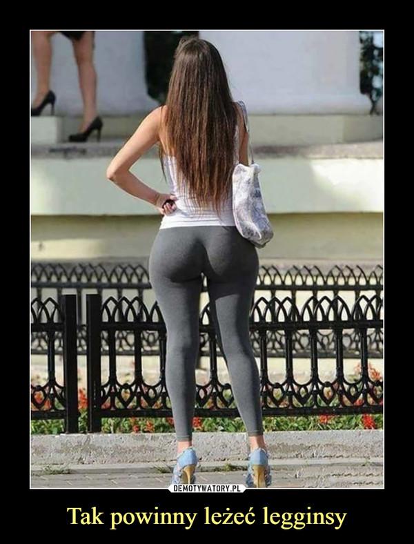 Tak powinny leżeć legginsy –