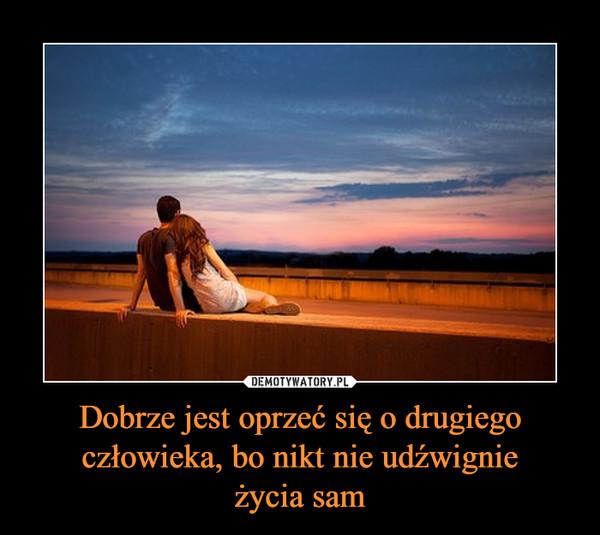 Dobrze jest oprzeć się o drugiego człowieka, bo nikt nie udźwignieżycia sam –