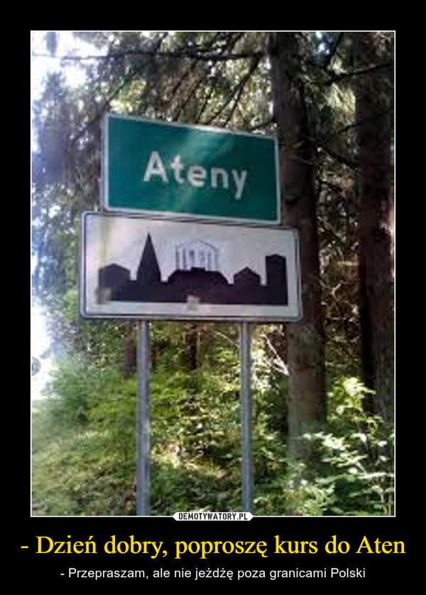- Dzień dobry, poproszę kurs do Aten – - Przepraszam, ale nie jeżdżę poza granicami Polski