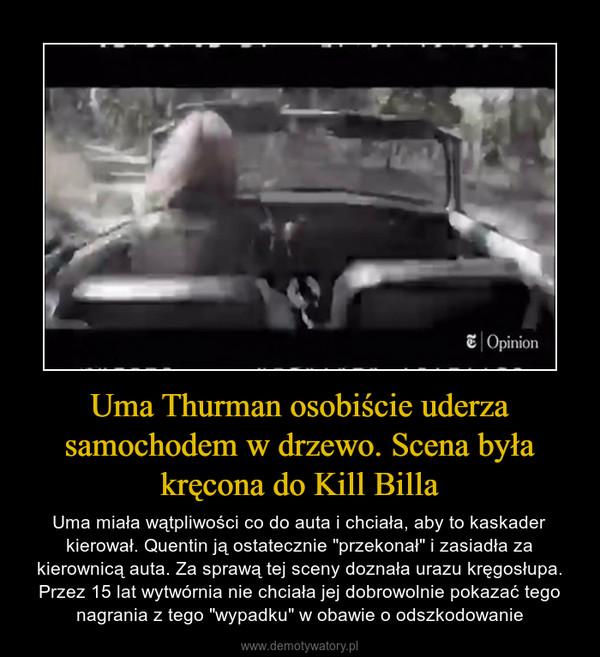 """Uma Thurman osobiście uderza samochodem w drzewo. Scena była kręcona do Kill Billa – Uma miała wątpliwości co do auta i chciała, aby to kaskader kierował. Quentin ją ostatecznie """"przekonał"""" i zasiadła za kierownicą auta. Za sprawą tej sceny doznała urazu kręgosłupa. Przez 15 lat wytwórnia nie chciała jej dobrowolnie pokazać tego nagrania z tego """"wypadku"""" w obawie o odszkodowanie"""
