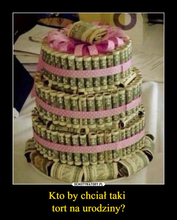 Kto by chciał taki tort na urodziny? –