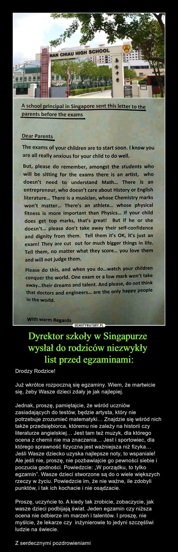 """Dyrektor szkoły w Singapurze wysłał do rodziców niezwykły list przed egzaminami: – Drodzy Rodzice!Już wkrótce rozpoczną się egzaminy. Wiem, że martwicie się, żeby Wasze dzieci zdały je jak najlepiej.Jednak, proszę, pamiętajcie, że wśród uczniów zasiadających do testów, będzie artysta, który nie potrzebuje zrozumieć matematyki… Znajdzie się wśród nich także przedsiębiorca, któremu nie zależy na historii czy literaturze angielskiej… Jest tam też muzyk, dla którego ocena z chemii nie ma znaczenia… Jest i sportowiec, dla którego sprawność fizyczna jest ważniejsza niż fizyka… Jeśli Wasze dziecko uzyska najlepsze noty, to wspaniale! Ale jeśli nie, proszę, nie pozbawiajcie go pewności siebie i poczucia godności. Powiedzcie: """"W porządku, to tylko egzamin"""". Wasze dzieci stworzone są do o wiele większych rzeczy w życiu. Powiedzcie im, że nie ważne, ile zdobyli punktów, i tak ich kochacie i nie osądzacie.Proszę, uczyńcie to. A kiedy tak zrobicie, zobaczycie, jak wasze dzieci podbijają świat. Jeden egzamin czy niższa ocena nie odbierze im marzeń i talentów. I proszę, nie myślcie, że lekarze czy  inżynierowie to jedyni szczęśliwi ludzie na świecie.Z serdecznymi pozdrowieniami"""
