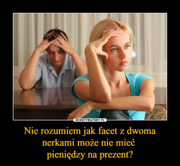 Nie rozumiem jak facet z dwoma nerkami może nie mieć pieniędzy na prezent? –