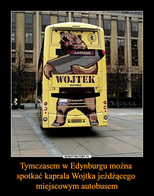 Tymczasem w Edynburgu można spotkać kaprala Wojtka jeżdżącego miejscowym autobusem –