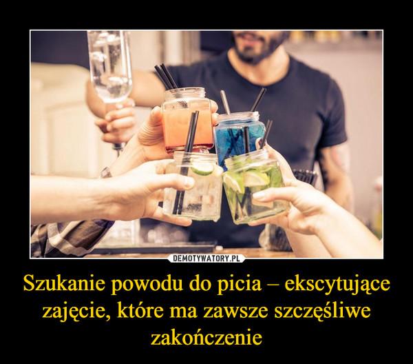 Szukanie powodu do picia – ekscytujące zajęcie, które ma zawsze szczęśliwe zakończenie –