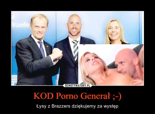 KOD Porno Generał ;-) – Łysy z Brazzers dziękujemy za występ