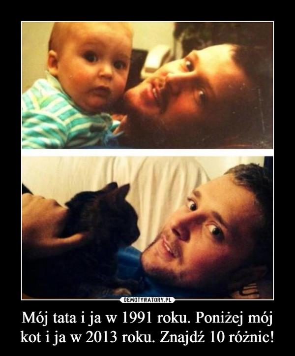 Mój tata i ja w 1991 roku. Poniżej mój kot i ja w 2013 roku. Znajdź 10 różnic! –