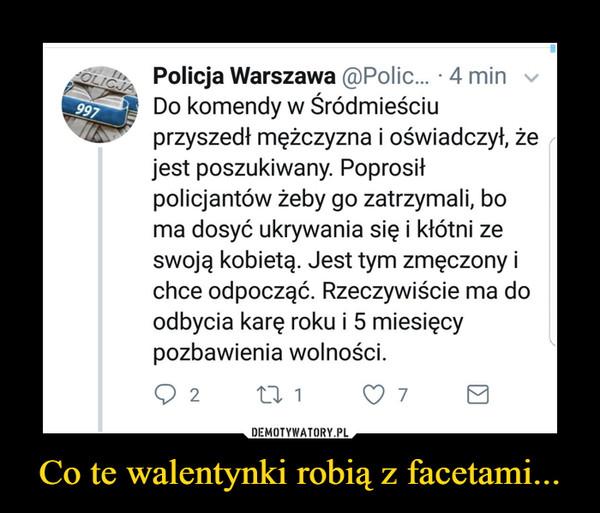 Co te walentynki robią z facetami... –  Policja WarszawaDo komendy w Śródmieściu przyszedł mężczyzna i oświadczył, że jest poszukiwany. Poprosił policjantów żeby go zatrzymali, bo ma dosyć ukrywania się i kłótni ze swoją kobietą. Jest tym zmęczony i chce odpocząć. Rzeczywiście ma do odbycia karę roku i 5 miesięcy pozbawienia wolności.