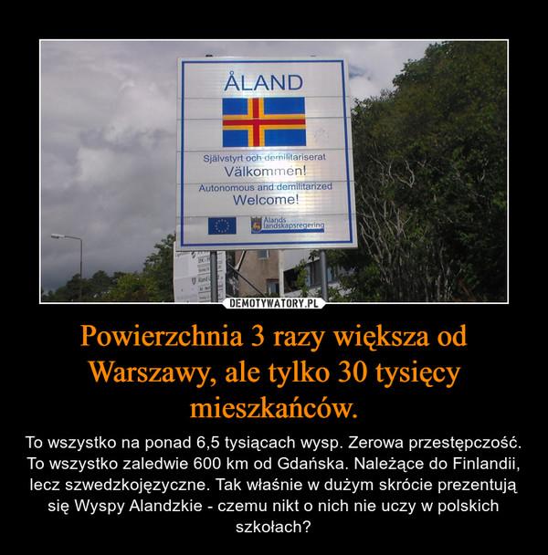 Powierzchnia 3 razy większa od Warszawy, ale tylko 30 tysięcy mieszkańców. – To wszystko na ponad 6,5 tysiącach wysp. Zerowa przestępczość. To wszystko zaledwie 600 km od Gdańska. Należące do Finlandii, lecz szwedzkojęzyczne. Tak właśnie w dużym skrócie prezentują się Wyspy Alandzkie - czemu nikt o nich nie uczy w polskich szkołach?