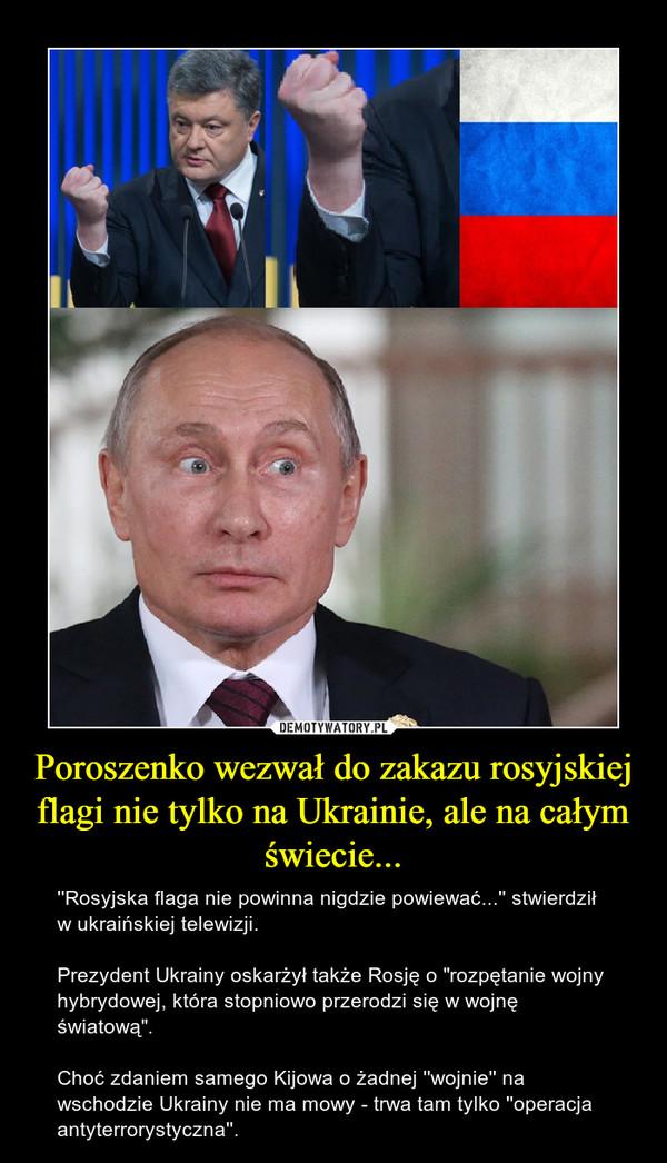 """Poroszenko wezwał do zakazu rosyjskiej flagi nie tylko na Ukrainie, ale na całym świecie... – ''Rosyjska flaga nie powinna nigdzie powiewać...'' stwierdził w ukraińskiej telewizji.Prezydent Ukrainy oskarżył także Rosję o """"rozpętanie wojny hybrydowej, która stopniowo przerodzi się w wojnę światową"""".Choć zdaniem samego Kijowa o żadnej ''wojnie'' na wschodzie Ukrainy nie ma mowy - trwa tam tylko ''operacja antyterrorystyczna''."""
