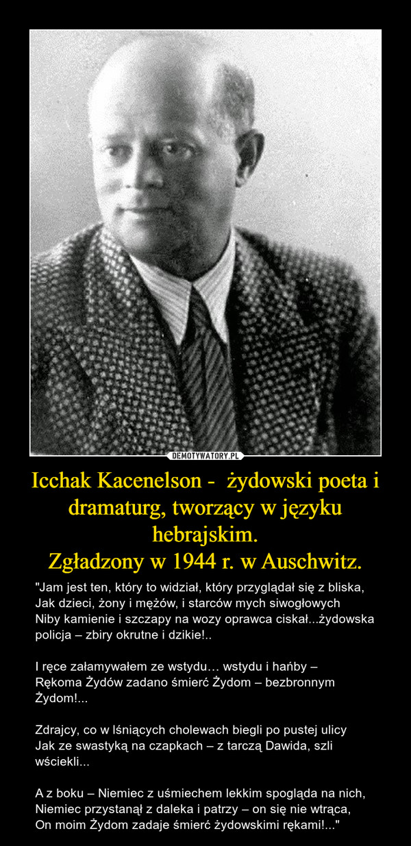 """Icchak Kacenelson -  żydowski poeta i dramaturg, tworzący w języku hebrajskim.Zgładzony w 1944 r. w Auschwitz. – """"Jam jest ten, który to widział, który przyglądał się z bliska,Jak dzieci, żony i mężów, i starców mych siwogłowychNiby kamienie i szczapy na wozy oprawca ciskał...żydowska policja – zbiry okrutne i dzikie!..I ręce załamywałem ze wstydu… wstydu i hańby –Rękoma Żydów zadano śmierć Żydom – bezbronnym Żydom!...Zdrajcy, co w lśniących cholewach biegli po pustej ulicyJak ze swastyką na czapkach – z tarczą Dawida, szli wściekli...A z boku – Niemiec z uśmiechem lekkim spogląda na nich,Niemiec przystanął z daleka i patrzy – on się nie wtrąca,On moim Żydom zadaje śmierć żydowskimi rękami!..."""""""