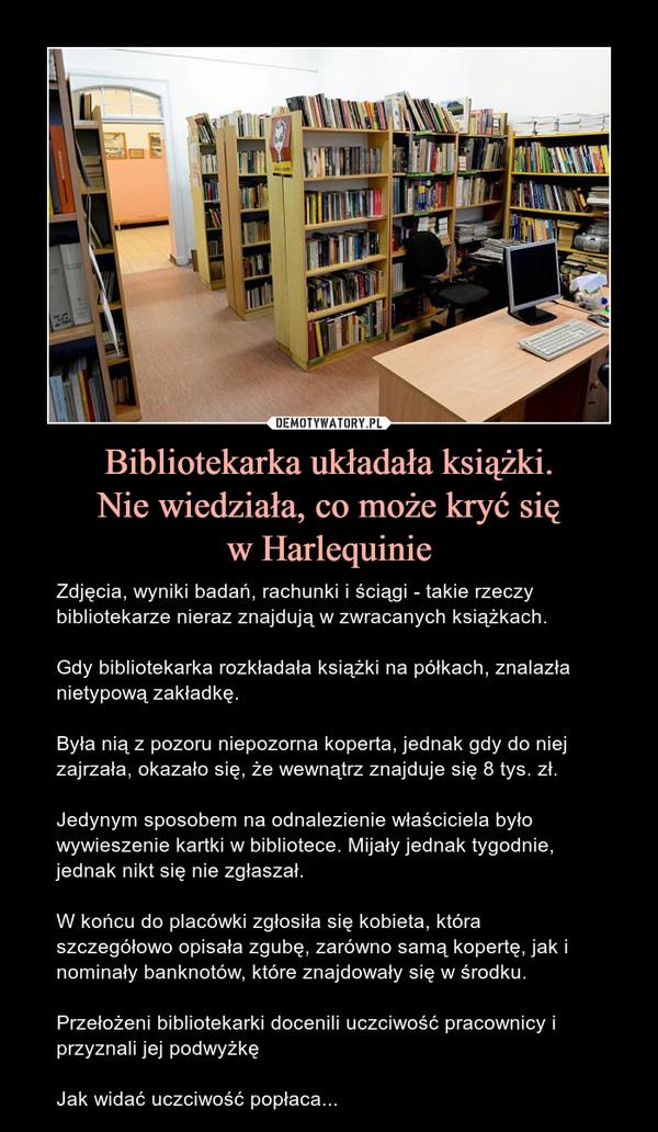 Bibliotekarka układała książki.Nie wiedziała, co może kryć sięw Harlequinie – Zdjęcia, wyniki badań, rachunki i ściągi - takie rzeczy bibliotekarze nieraz znajdują w zwracanych książkach.Gdy bibliotekarka rozkładała książki na półkach, znalazła nietypową zakładkę.Była nią z pozoru niepozorna koperta, jednak gdy do niej zajrzała, okazało się, że wewnątrz znajduje się 8 tys. zł.Jedynym sposobem na odnalezienie właściciela było wywieszenie kartki w bibliotece. Mijały jednak tygodnie, jednak nikt się nie zgłaszał.W końcu do placówki zgłosiła się kobieta, która szczegółowo opisała zgubę, zarówno samą kopertę, jak i nominały banknotów, które znajdowały się w środku.Przełożeni bibliotekarki docenili uczciwość pracownicy i przyznali jej podwyżkęJak widać uczciwość popłaca...