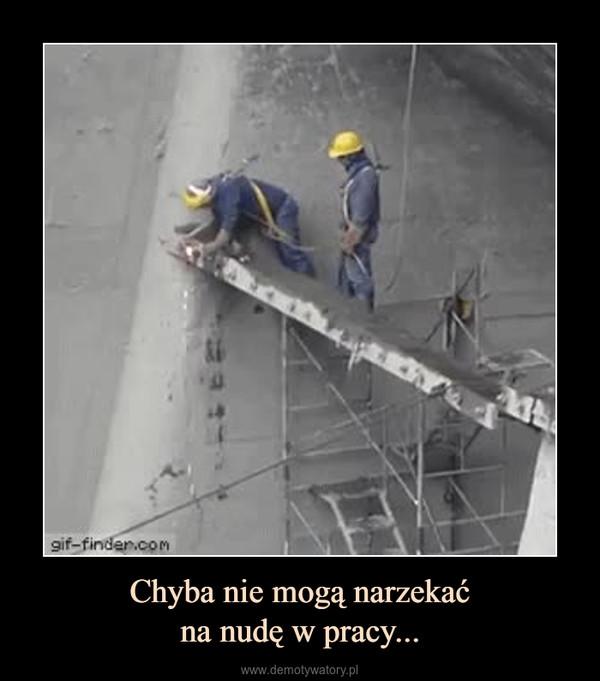 Chyba nie mogą narzekaćna nudę w pracy... –