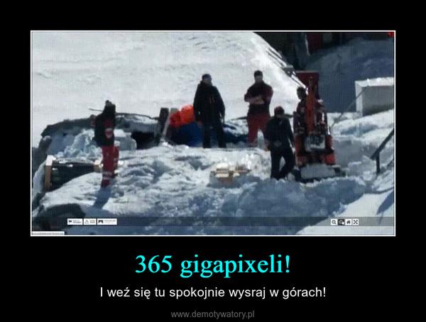 365 gigapixeli! – I weź się tu spokojnie wysraj w górach!