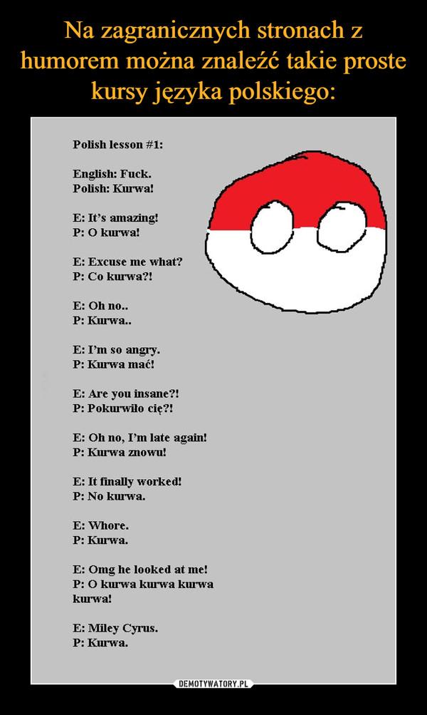 –  Polish lesson #1:English: Fuck.Polish: KurwaE: It's amazing!P: O kurwaE: Excuse me what?P: Co kurwa?!E: Oh no..P: Kurwa..E: I'm so angry.P: Kurwa mać!E: Are you insane?!P: Pokurwiło cię?!E: Oh no, I'm late again!P: Kurwa znowu!E: It finally worked!P: No kurwaE: Whore.P: Kurwa.E: Omg he looked at meP: O kurwa kurwa kurwakurwa!E: Miley Cyrus.P: Kurwa.