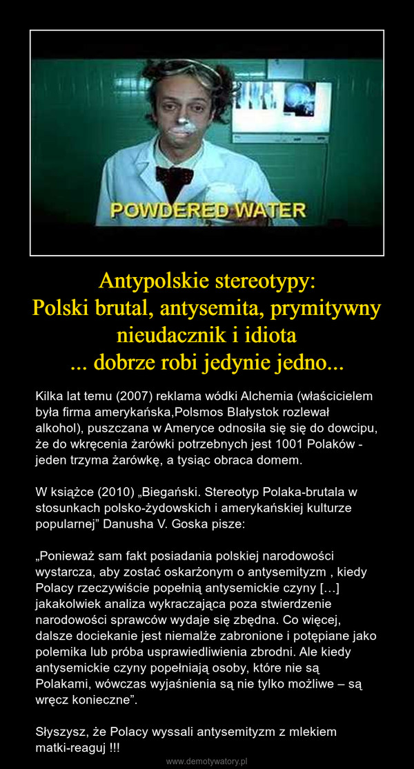 """Antypolskie stereotypy:Polski brutal, antysemita, prymitywny nieudacznik i idiota... dobrze robi jedynie jedno... – Kilka lat temu (2007) reklama wódki Alchemia (właścicielem była firma amerykańska,Polsmos BIałystok rozlewał alkohol), puszczana w Ameryce odnosiła się się do dowcipu,  że do wkręcenia żarówki potrzebnych jest 1001 Polaków - jeden trzyma żarówkę, a tysiąc obraca domem.W książce (2010) """"Biegański. Stereotyp Polaka-brutala w stosunkach polsko-żydowskich i amerykańskiej kulturze popularnej"""" Danusha V. Goska pisze:""""Ponieważ sam fakt posiadania polskiej narodowości wystarcza, aby zostać oskarżonym o antysemityzm , kiedy Polacy rzeczywiście popełnią antysemickie czyny […] jakakolwiek analiza wykraczająca poza stwierdzenie narodowości sprawców wydaje się zbędna. Co więcej, dalsze dociekanie jest niemalże zabronione i potępiane jako polemika lub próba usprawiedliwienia zbrodni. Ale kiedy antysemickie czyny popełniają osoby, które nie są Polakami, wówczas wyjaśnienia są nie tylko możliwe – są wręcz konieczne"""".Słyszysz, że Polacy wyssali antysemityzm z mlekiem matki-reaguj !!!"""
