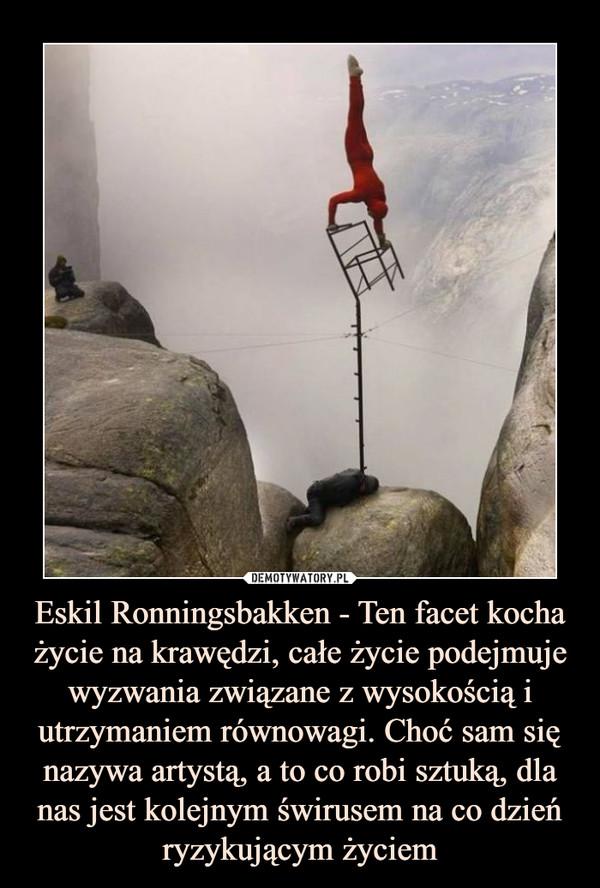 Eskil Ronningsbakken - Ten facet kocha życie na krawędzi, całe życie podejmujewyzwania związane z wysokością i utrzymaniem równowagi. Choć sam się nazywa artystą, a to co robi sztuką, dla nas jest kolejnym świrusem na co dzień ryzykującym życiem –