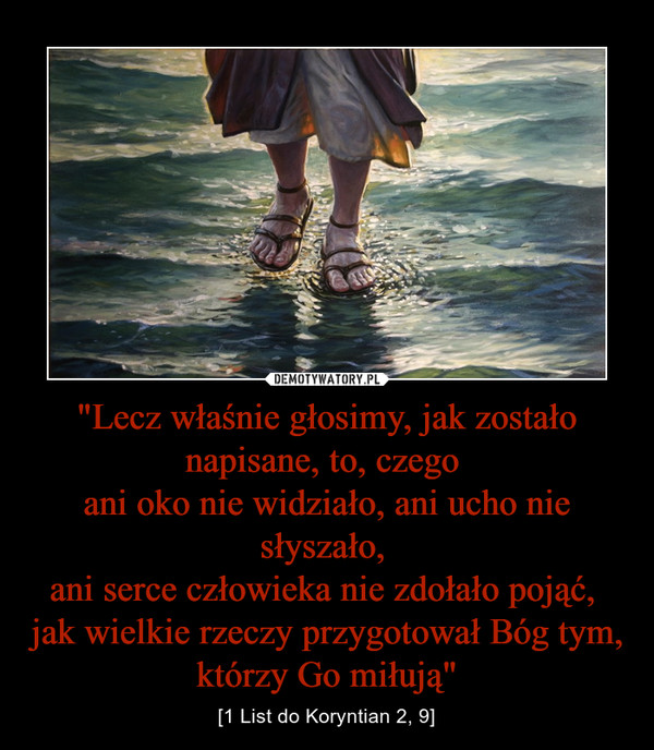 """""""Lecz właśnie głosimy, jak zostało napisane, to, czego ani oko nie widziało, ani ucho nie słyszało, ani serce człowieka nie zdołało pojąć, jak wielkie rzeczy przygotował Bóg tym, którzy Go miłują"""" – [1 List do Koryntian 2, 9]"""