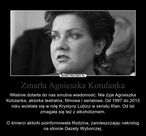 Zmarła Agnieszka Kotulanka – Właśnie dotarła do nas smutna wiadomość. Nie żyje Agnieszka Kotulanka, aktorka teatralna, filmowa i serialowa. Od 1997 do 2013 roku wcielała się w rolę Krystyny Lubicz w serialu Klan. Od lat zmagała się też z alkoholizmem.O śmierci aktorki poinformowała Rodzina, zamieszczając nekrolog na stronie Gazety Wyborczej.