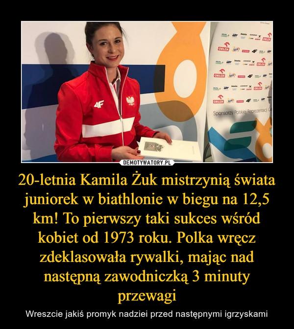 20-letnia Kamila Żuk mistrzynią świata juniorek w biathlonie w biegu na 12,5 km! To pierwszy taki sukces wśród kobiet od 1973 roku. Polka wręcz zdeklasowała rywalki, mając nad następną zawodniczką 3 minuty przewagi – Wreszcie jakiś promyk nadziei przed następnymi igrzyskami