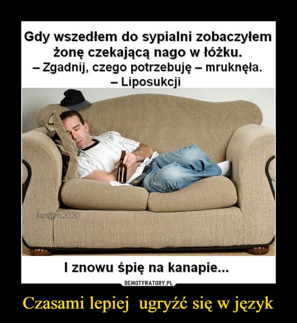 Czasami lepiej  ugryźć się w język –  Gdy wszedłem do sypialni zobaczyłem żonę czekającą nago w łóżku.- Zgadnij, czego potrzebuję - mruknęła.- LiposukcjiI znowu śpię na kanapie...