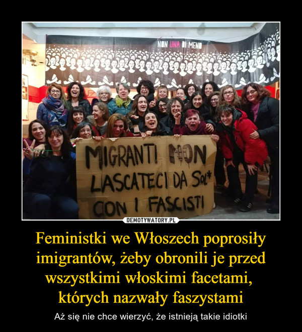 Feministki we Włoszech poprosiły imigrantów, żeby obronili je przed wszystkimi włoskimi facetami, których nazwały faszystami – Aż się nie chce wierzyć, że istnieją takie idiotki Migranti non lascateci da sol con i fascisti
