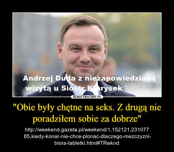 """""""Obie były chętne na seks. Z drugą nie poradziłem sobie za dobrze"""" – http://weekend.gazeta.pl/weekend/1,152121,231077 85,kiedy-konar-nie-chce-plonac-dlaczego-mezczyzni- biora-tabletki.html#TRwknd"""