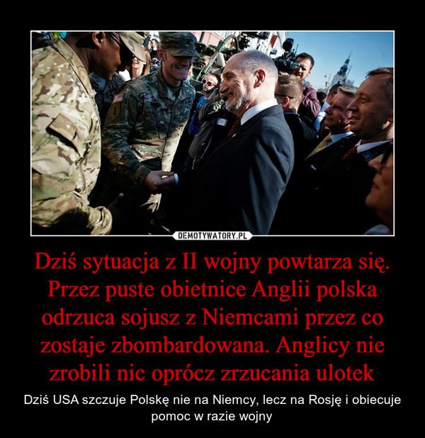 Dziś sytuacja z II wojny powtarza się. Przez puste obietnice Anglii polska odrzuca sojusz z Niemcami przez co zostaje zbombardowana. Anglicy nie zrobili nic oprócz zrzucania ulotek – Dziś USA szczuje Polskę nie na Niemcy, lecz na Rosję i obiecuje pomoc w razie wojny