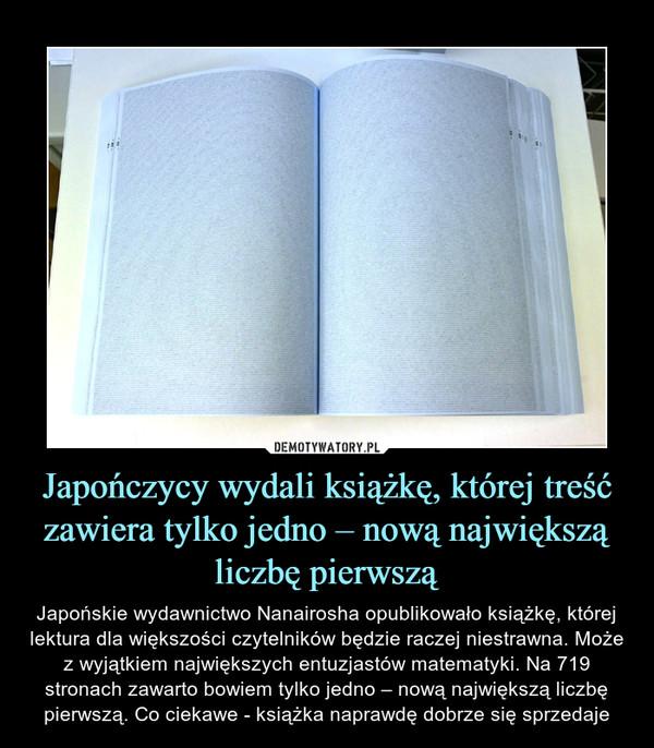 Japończycy wydali książkę, której treść zawiera tylko jedno – nową największą liczbę pierwszą – Japońskie wydawnictwo Nanairosha opublikowało książkę, której lektura dla większości czytelników będzie raczej niestrawna. Może z wyjątkiem największych entuzjastów matematyki. Na 719 stronach zawarto bowiem tylko jedno – nową największą liczbę pierwszą. Co ciekawe - książka naprawdę dobrze się sprzedaje