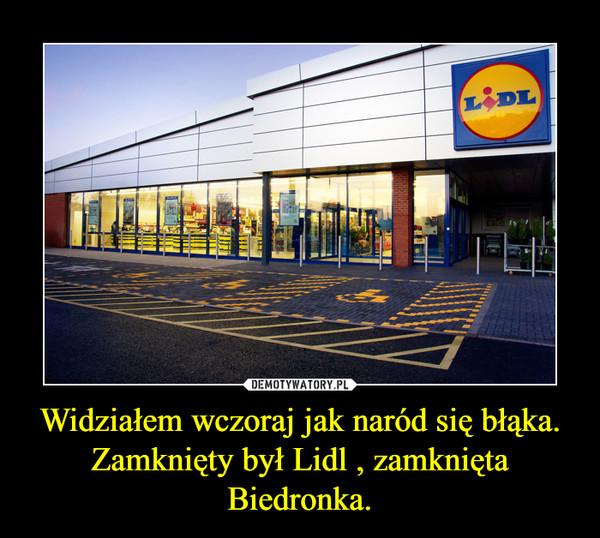 Widziałem wczoraj jak naród się błąka.Zamknięty był Lidl , zamknięta Biedronka. –