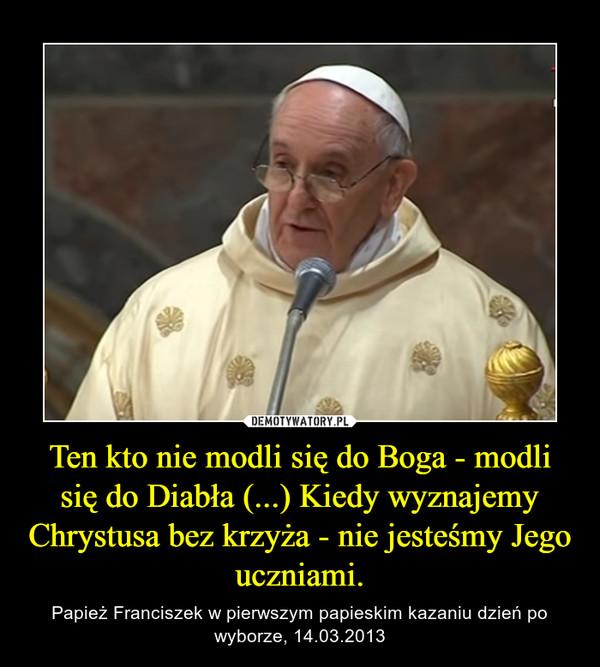 Ten kto nie modli się do Boga - modli się do Diabła (...) Kiedy wyznajemy Chrystusa bez krzyża - nie jesteśmy Jego uczniami. – Papież Franciszek w pierwszym papieskim kazaniu dzień po wyborze, 14.03.2013