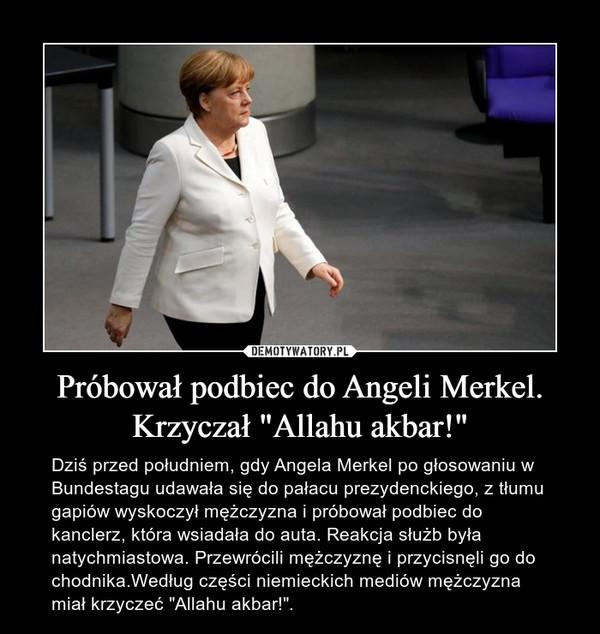 """Próbował podbiec do Angeli Merkel. Krzyczał """"Allahu akbar!"""" – Dziś przed południem, gdy Angela Merkel po głosowaniu w Bundestagu udawała się do pałacu prezydenckiego, z tłumu gapiów wyskoczył mężczyzna i próbował podbiec do kanclerz, która wsiadała do auta. Reakcja służb była natychmiastowa. Przewrócili mężczyznę i przycisnęli go do chodnika.Według części niemieckich mediów mężczyzna miał krzyczeć """"Allahu akbar!""""."""