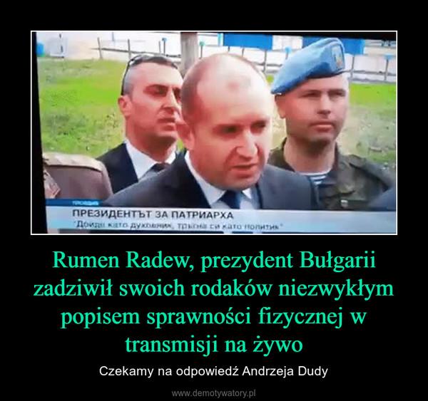 Rumen Radew, prezydent Bułgarii zadziwił swoich rodaków niezwykłym popisem sprawności fizycznej w transmisji na żywo – Czekamy na odpowiedź Andrzeja Dudy