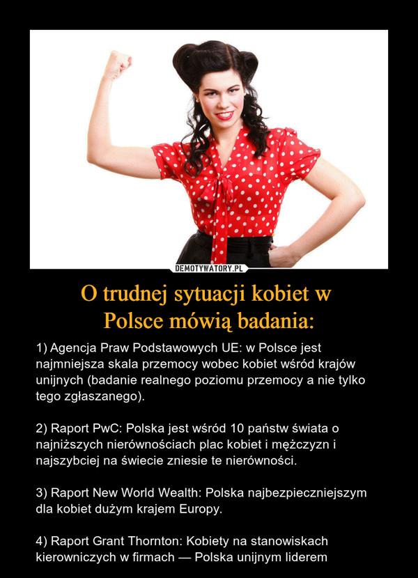 O trudnej sytuacji kobiet w Polsce mówią badania: – 1) Agencja Praw Podstawowych UE: w Polsce jest najmniejsza skala przemocy wobec kobiet wśród krajów unijnych (badanie realnego poziomu przemocy a nie tylko tego zgłaszanego). 2) Raport PwC: Polska jest wśród 10 państw świata o najniższych nierównościach plac kobiet i mężczyzn i najszybciej na świecie zniesie te nierówności.3) Raport New World Wealth: Polska najbezpieczniejszym dla kobiet dużym krajem Europy. 4) Raport Grant Thornton: Kobiety na stanowiskach kierowniczych w firmach — Polska unijnym liderem