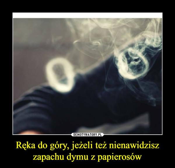 Ręka do góry, jeżeli też nienawidzisz zapachu dymu z papierosów –