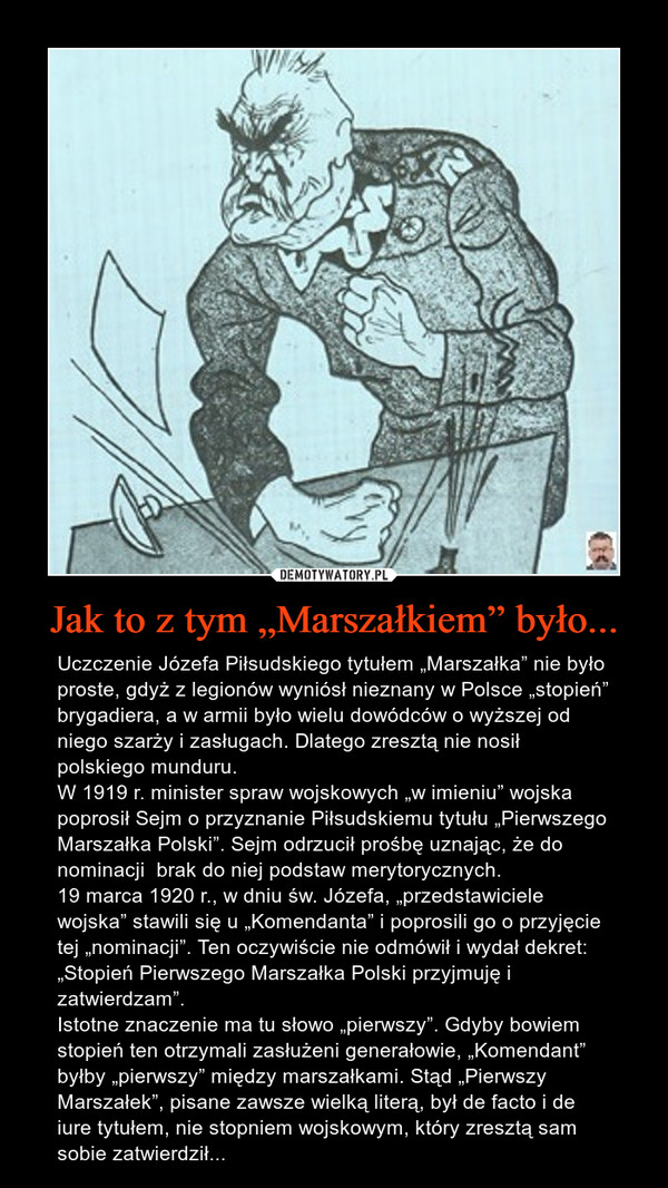"""Jak to z tym """"Marszałkiem"""" było... – Uczczenie Józefa Piłsudskiego tytułem """"Marszałka"""" nie było proste, gdyż z legionów wyniósł nieznany w Polsce """"stopień"""" brygadiera, a w armii było wielu dowódców o wyższej od niego szarży i zasługach. Dlatego zresztą nie nosił polskiego munduru.W 1919 r. minister spraw wojskowych """"w imieniu"""" wojska poprosił Sejm o przyznanie Piłsudskiemu tytułu """"Pierwszego Marszałka Polski"""". Sejm odrzucił prośbę uznając, że do nominacji  brak do niej podstaw merytorycznych.19 marca 1920 r., w dniu św. Józefa, """"przedstawiciele wojska"""" stawili się u """"Komendanta"""" i poprosili go o przyjęcie tej """"nominacji"""". Ten oczywiście nie odmówił i wydał dekret: """"Stopień Pierwszego Marszałka Polski przyjmuję i zatwierdzam"""".Istotne znaczenie ma tu słowo """"pierwszy"""". Gdyby bowiem stopień ten otrzymali zasłużeni generałowie, """"Komendant"""" byłby """"pierwszy"""" między marszałkami. Stąd """"Pierwszy Marszałek"""", pisane zawsze wielką literą, był de facto i de iure tytułem, nie stopniem wojskowym, który zresztą sam sobie zatwierdził..."""